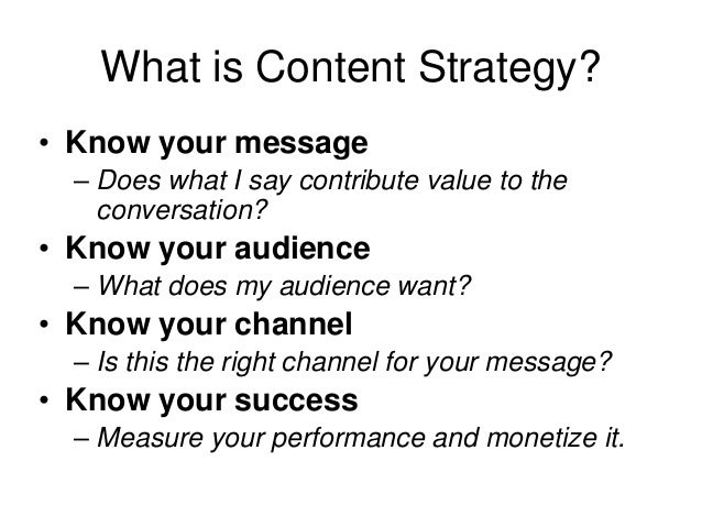 What is Content Strategy? • Know your message – Does what I say contribute value to the conversation? • Know your audience...