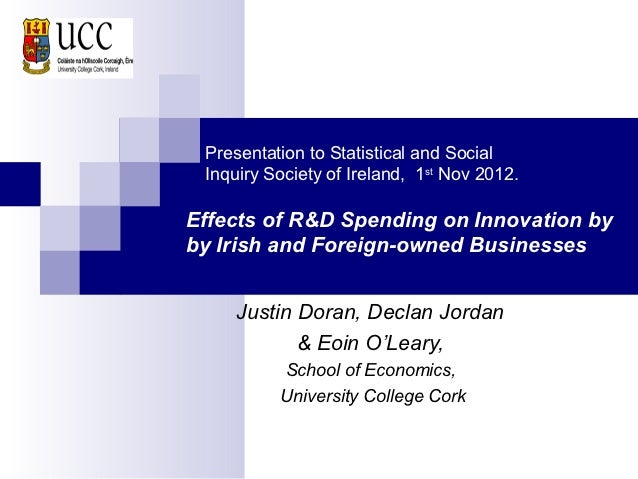 Presentation to Statistical and Social Inquiry Society of Ireland, 1st Nov 2012.Effects of R&D Spending on Innovation byby...