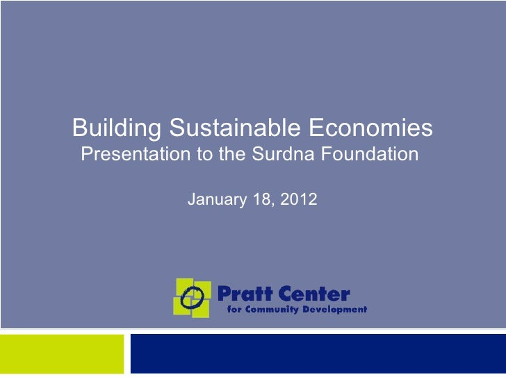 Building Sustainable EconomiesPresentation to the Surdna Foundation           January 18, 2012