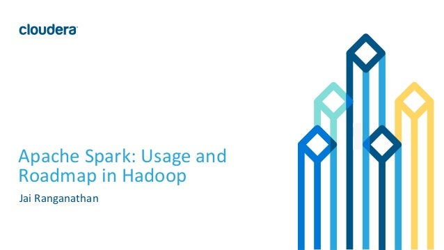 1© Cloudera, Inc. All rights reserved. Apache Spark: Usage and Roadmap in Hadoop Jai Ranganathan