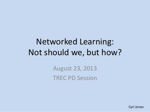 Networked Learning: Not should we, but how? August 23, 2013 TREC PD Session Cyri Jones