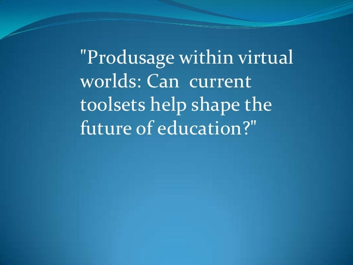 """""""Produsage within virtualworlds: Can currenttoolsets help shape thefuture of education?"""""""