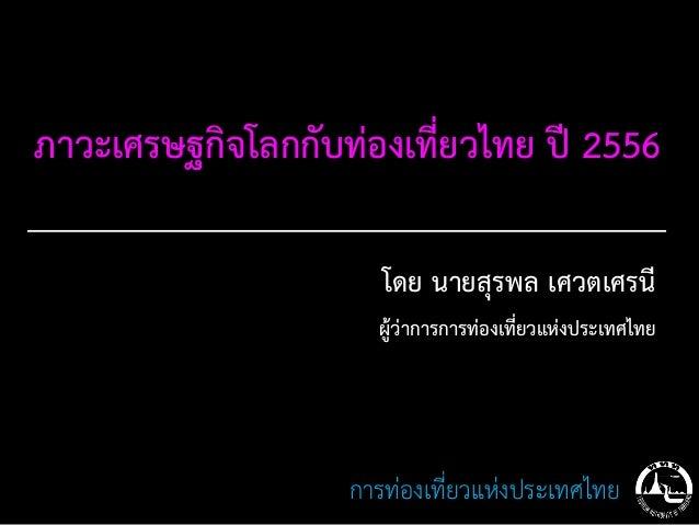 ภาวะเศรษฐกิจโลกกับท่องเที่ยวไทย ปี 2556                      โดย นายสุรพล เศวตเศรนี                     ผู้ว่าการการท่องเท...