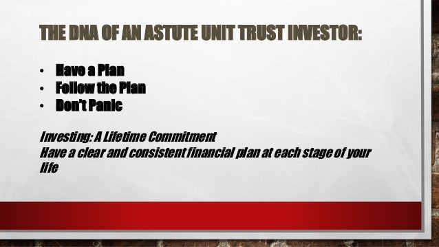 THE DNA OF AN ASTUTE UNIT TRUST INVESTOR: • Have a Plan • Follow the Plan • Don't Panic Investing: A Lifetime Commitment H...