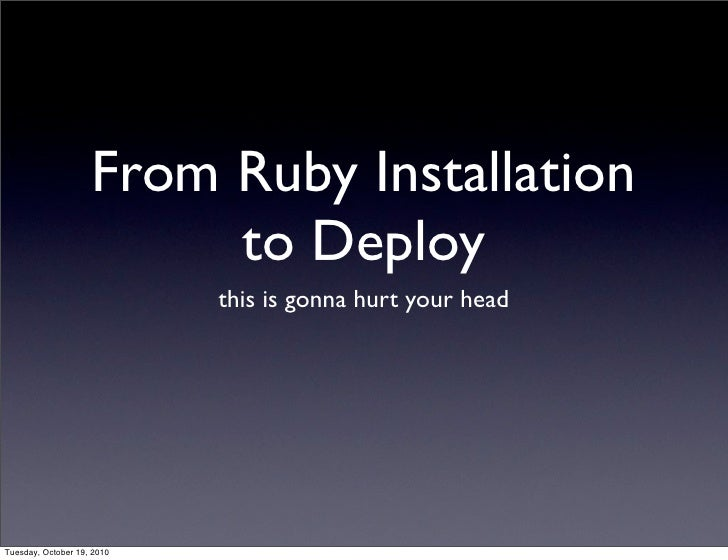 From Ruby Installation                          to Deploy                             this is gonna hurt your head     Tue...