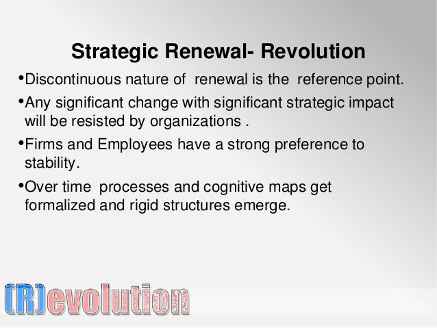 Strategic Renewal- Revolution•Discontinuous nature of renewal is the reference point.•Any significant change with signific...