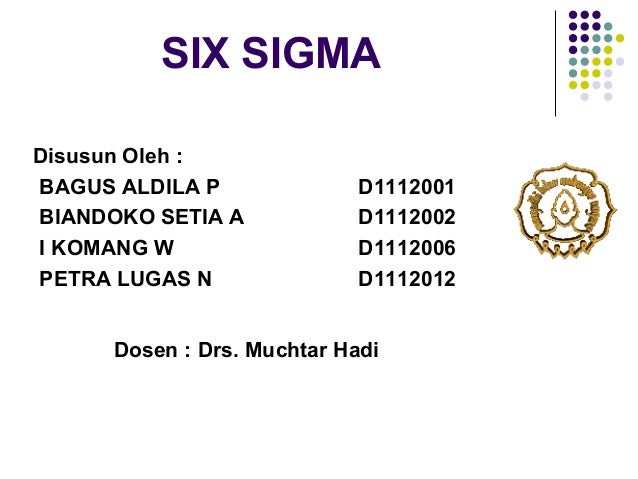 SIX SIGMA Disusun Oleh : BAGUS ALDILA P BIANDOKO SETIA A I KOMANG W PETRA LUGAS N  D1112001 D1112002 D1112006 D1112012  Do...