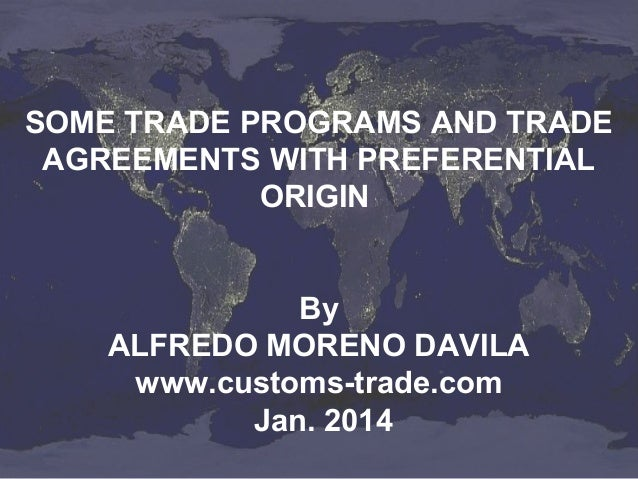 SOME TRADE PROGRAMS AND TRADE AGREEMENTS WITH PREFERENTIAL ORIGIN By ALFREDO MORENO DAVILA www.customs-trade.com Jan. 2014