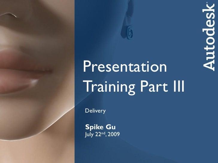 PresentationTraining Part IIIDeliverySpike GuSpikend, 2009July 22 GuCATSep. 25th, 2008      Autodesk Media & Entertainment