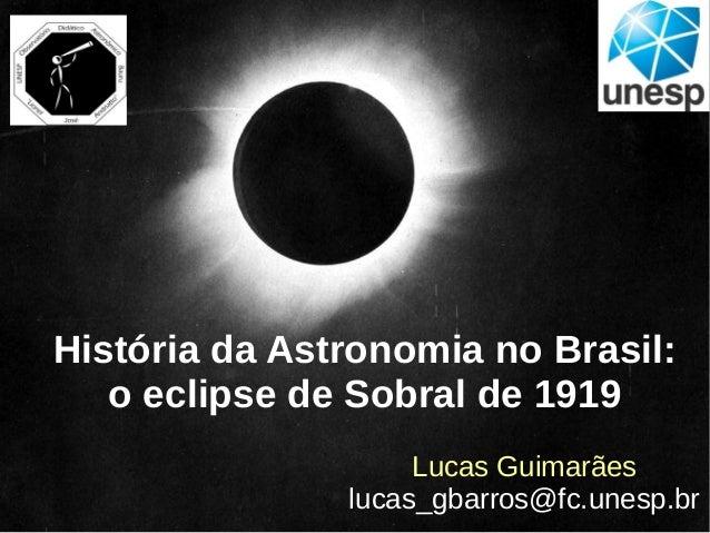 História da Astronomia no Brasil: o eclipse de Sobral de 1919 Lucas Guimarães lucas_gbarros@fc.unesp.br