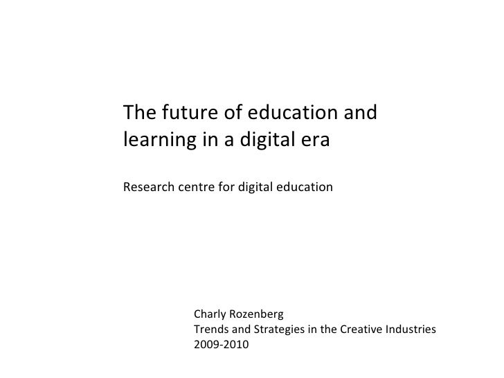 The future of education and learning in a digital era Research centre for digital education Charly Rozenberg Trends and St...