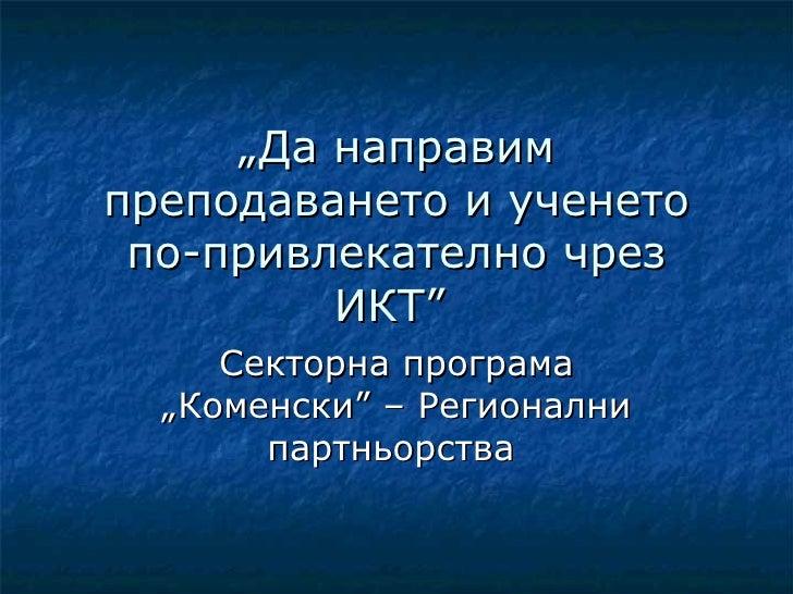 """""""Да направимпреподаването и ученето по-привлекателно чрез         ИКТ""""     Секторна програма  """"Коменски"""" – Регионални     ..."""