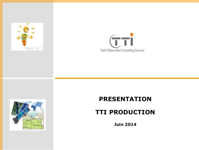 Références, date, lieu  PRESENTATION  TTI PRODUCTION  Juin 2014