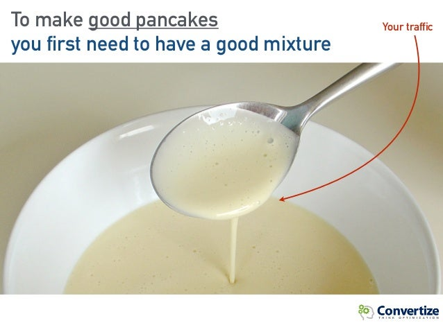 To make good pancakes you first need to have a good mixture Your traffic