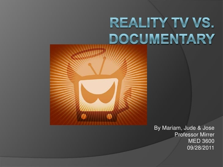 Reality TV VS. Documentary <br />By Mariam, Jude & Jose<br />Professor Mirrer<br />MED 3600<br />09/28/2011<br />