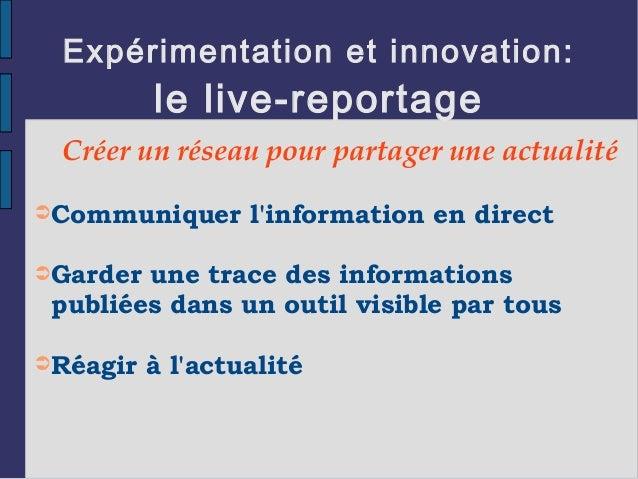 Expérimentation et innovation: le live-reportage Créer un réseau pour partager une actualité ➲Communiquer l'information en...