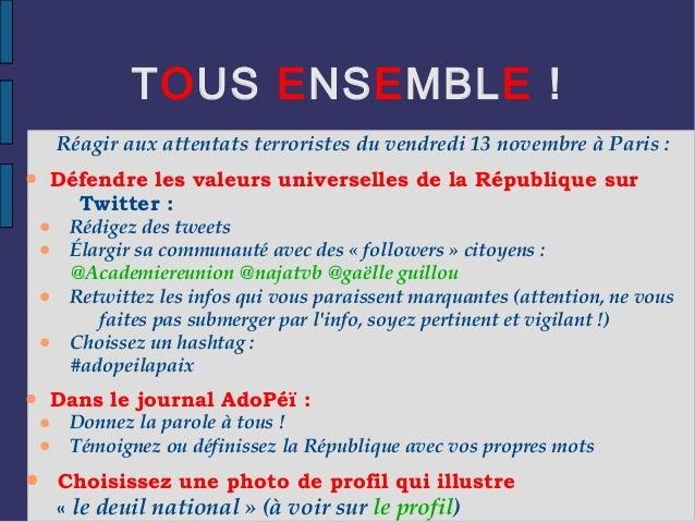 TOUS ENSEMBLE ! Réagir aux attentats terroristes du vendredi 13 novembre à Paris : ● Défendre les valeurs universelles de ...