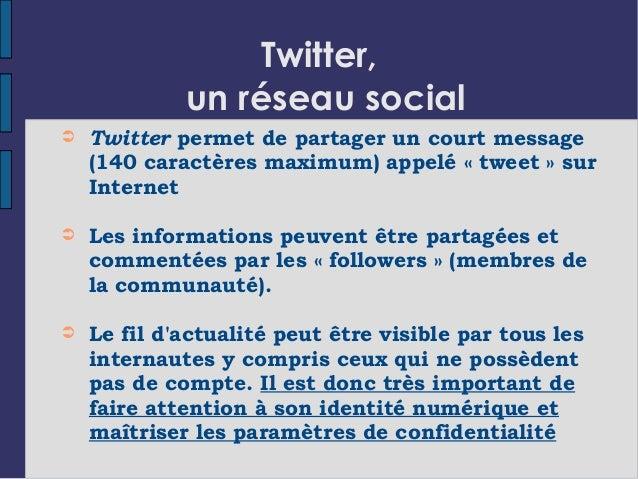 Twitter, un réseau social ➲ Twitter permet de partager un court message (140 caractères maximum) appelé «tweet» sur Inte...