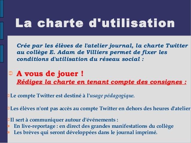 La charte d'utilisation Crée par les élèves de l'atelier journal, la charte Twitter au collège E. Adam de Villiers permet ...