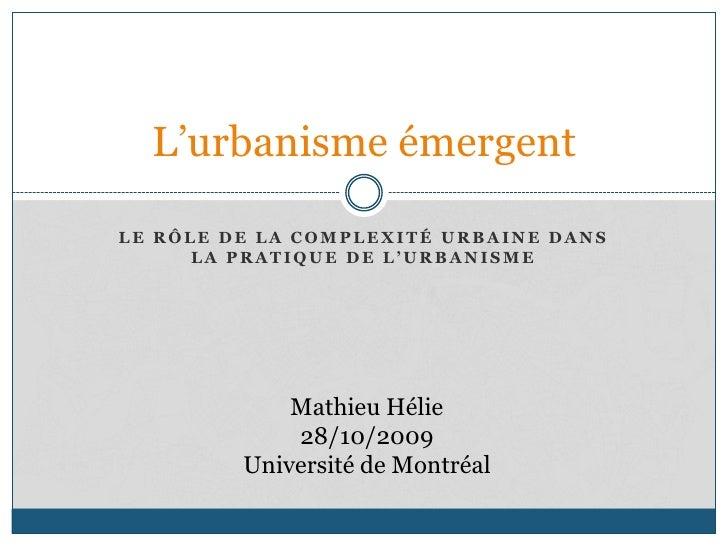 Le rôle de la complexité urbaine dans la pratique de l'urbanisme<br />L'urbanisme émergent<br />Mathieu Hélie<br />28/10/2...