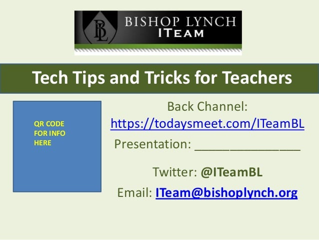 Tech Tips and Tricks for Teachers QR CODE FOR INFO HERE  Back Channel: https://todaysmeet.com/ITeamBL Presentation: ______...