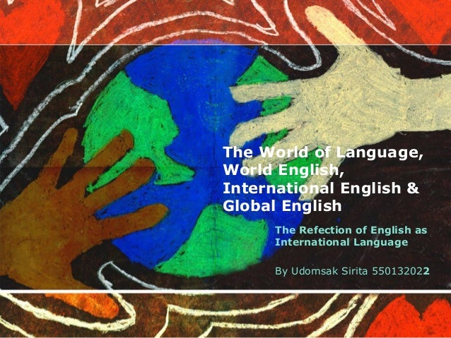 The World of Language,World English,International English &Global English      The Refection of English as      Internatio...