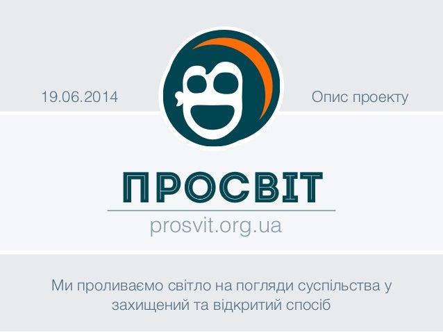 ПроСвіт prosvit.org.ua 19.06.2014 Опис проекту Ми проливаємо світло на погляди суспільства у захищений та відкритий спосіб