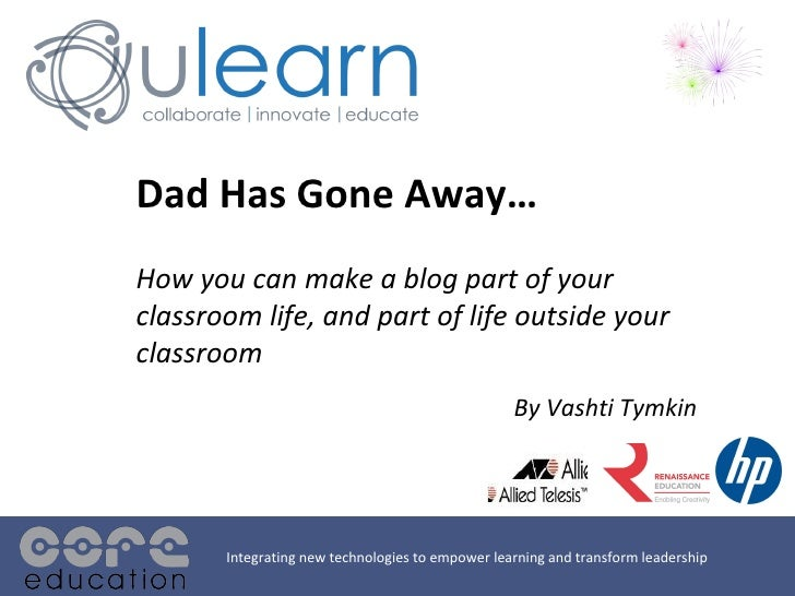 Dad Has Gone Away… How you can make a blog part of your classroom life, and part of life outside your classroom By Vashti ...