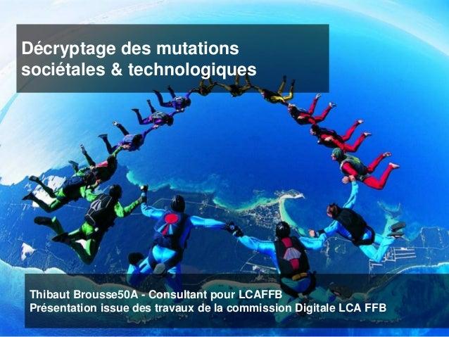 Décryptage des mutations sociétales & technologiques Thibaut Brousse50A - Consultant pour LCAFFB Présentation issue des tr...