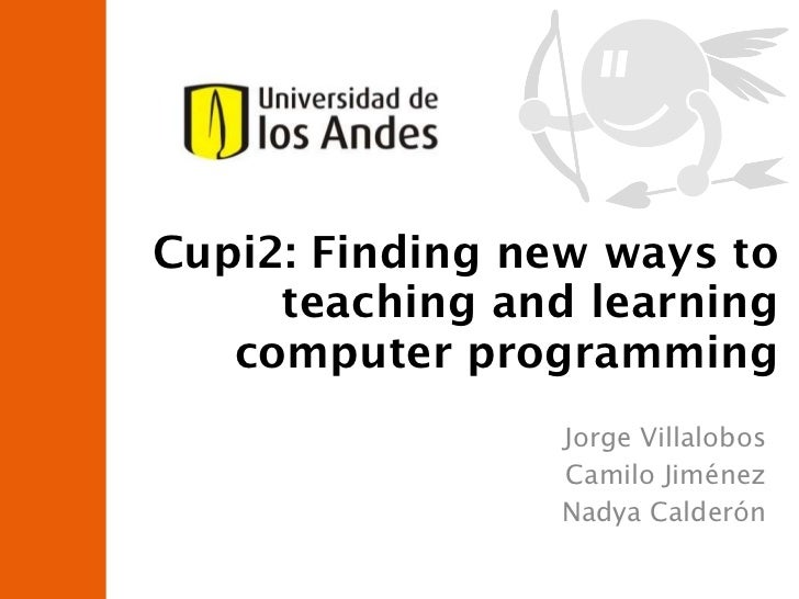 Jorge Villalobos Camilo Jiménez Nadya Calderón Cupi2: Finding new ways to teaching and learning computer programming