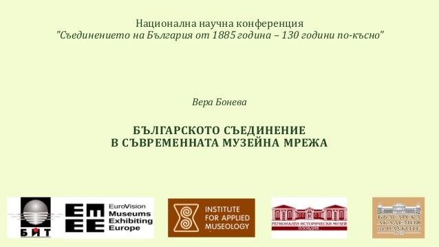 """Национална научна конференция """"Съединението на България от 1885 година – 130 години по-късно"""" Вера Бонева БЪЛГАРСКОТО СЪЕД..."""