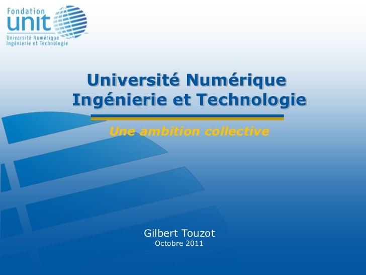 Université NumériqueIngénierie et Technologie   Une ambition collective        Gilbert Touzot          Octobre 2011