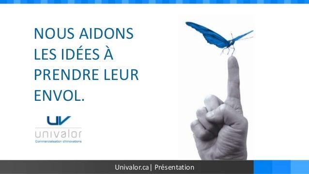 NOUS AIDONSLES IDÉES ÀPRENDRE LEURENVOL.         Univalor.ca| Présentation