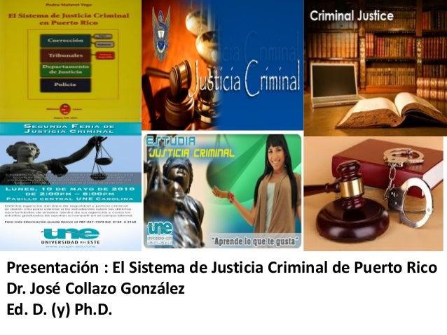 Presentación : El Sistema de Justicia Criminal de Puerto Rico Dr. José Collazo González Ed. D. (y) Ph.D.