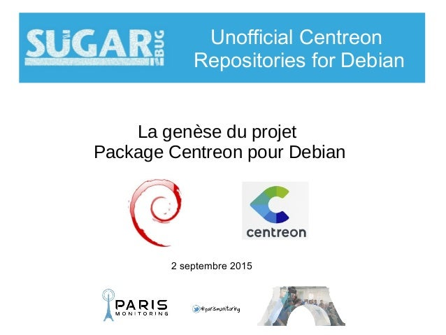La genèse du projet Package Centreon pour Debian Unofficial Centreon Repositories for Debian 2 septembre 2015