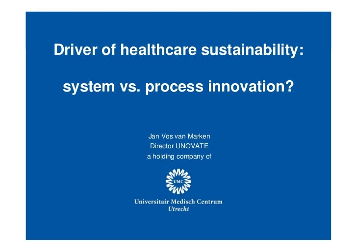 Driver of healthcare sustainability: system vs. process innovation?                  Jan Vos van Marken                   ...