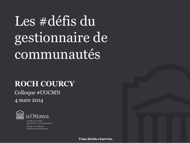 Les #défis du gestionnaire de communautés ROCH COURCY Colloque #UOCMN 4 mars 2014  Tous droits réservés.