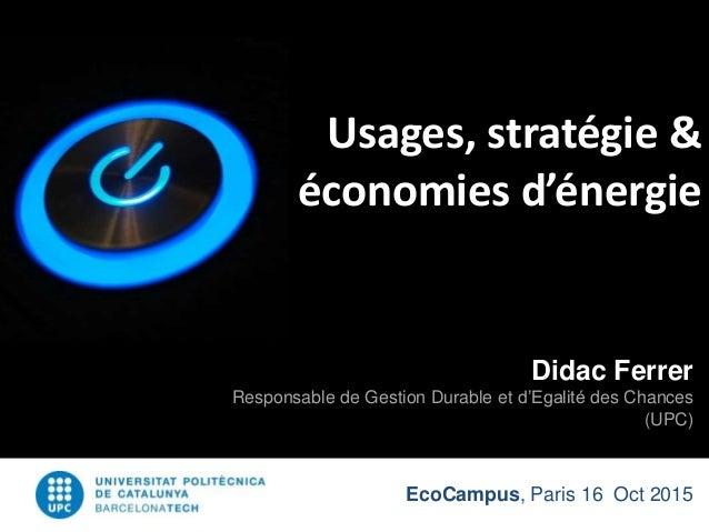 EcoCampus, Paris 16 Oct 2015 Usages, stratégie & économies d'énergie Didac Ferrer Responsable de Gestion Durable et d'Egal...