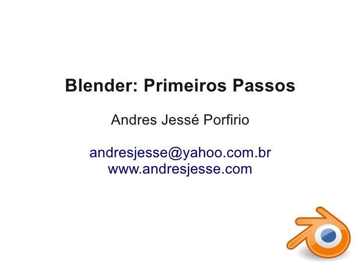 Blender: Primeiros Passos     Andres Jessé Porfirio  andresjesse@yahoo.com.br    www.andresjesse.com