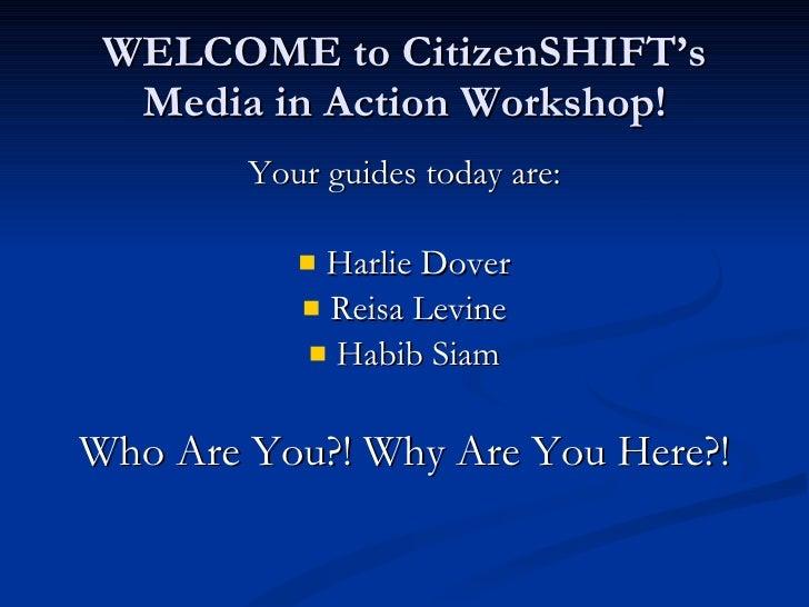 WELCOME to CitizenSHIFT's Media in Action Workshop! <ul><li>Your guides today are: </li></ul><ul><li>Harlie Dover </li></u...