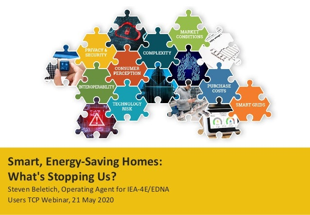 Smart, Energy-Saving Homes: What's Stopping Us? Steven Beletich, Operating Agent for IEA-4E/EDNA Users TCP Webinar, 21 May...