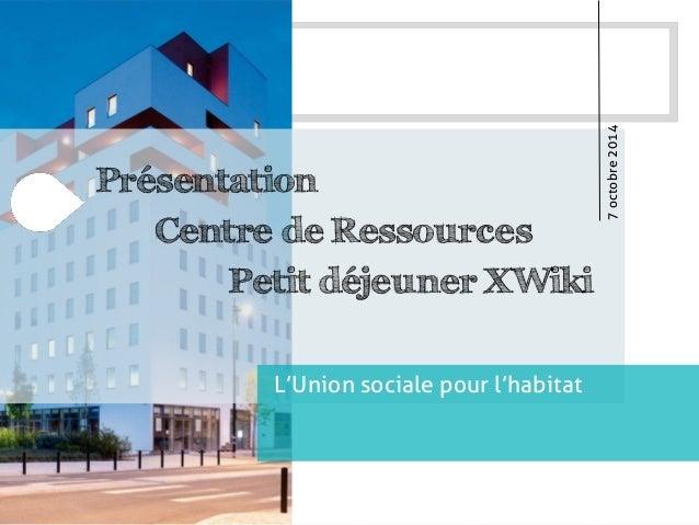 Présentation  Centre de Ressources  Petit déjeuner XWiki  L'Union sociale pour l'habitat  7 octobre 2014