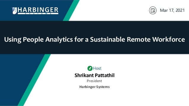 Using People Analytics for a Sustainable Remote Workforce Mar 17, 2021 Shrikant Pattathil President Harbinger Systems