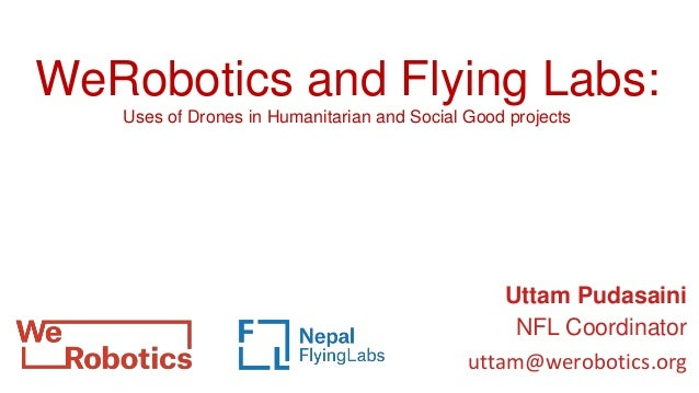 Uttam Pudasaini NFL Coordinator uttam@werobotics.org WeRobotics and Flying Labs: Uses of Drones in Humanitarian and Social...