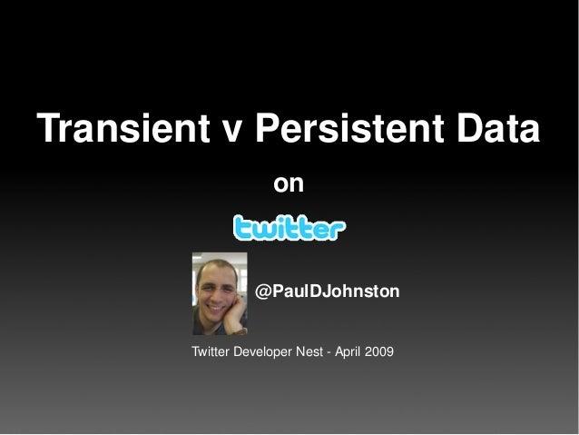 TransientvPersistentData on @PaulDJohnston TwitterDeveloperNestApril2009