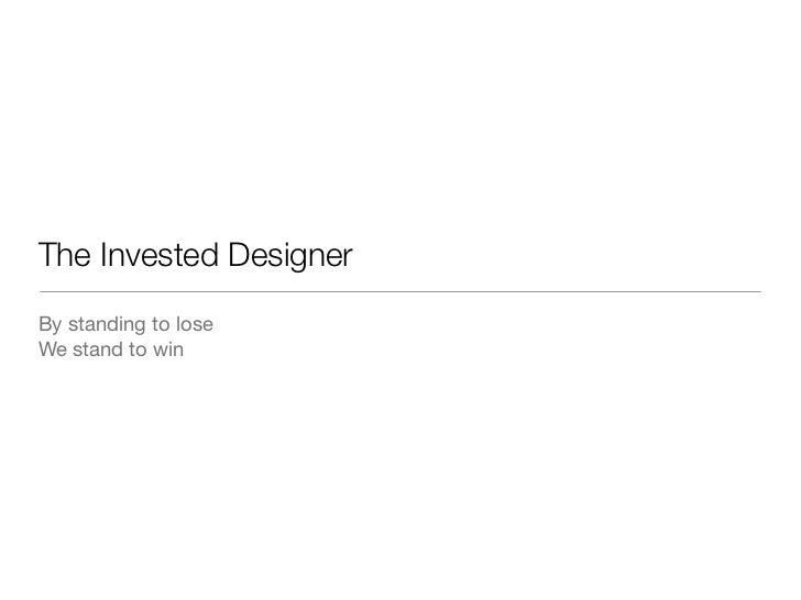 The Invested DesignerBy standing to loseWe stand to win