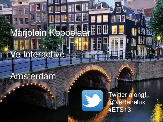 Marjolein Koppelaar Ve Interactive Amsterdam Twitter along! @VeBenelux #ETS13