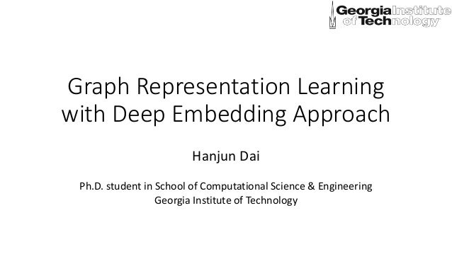 Graph Representation Learning with Deep Embedding Approach Hanjun Dai Ph.D. student in School of Computational Science & E...