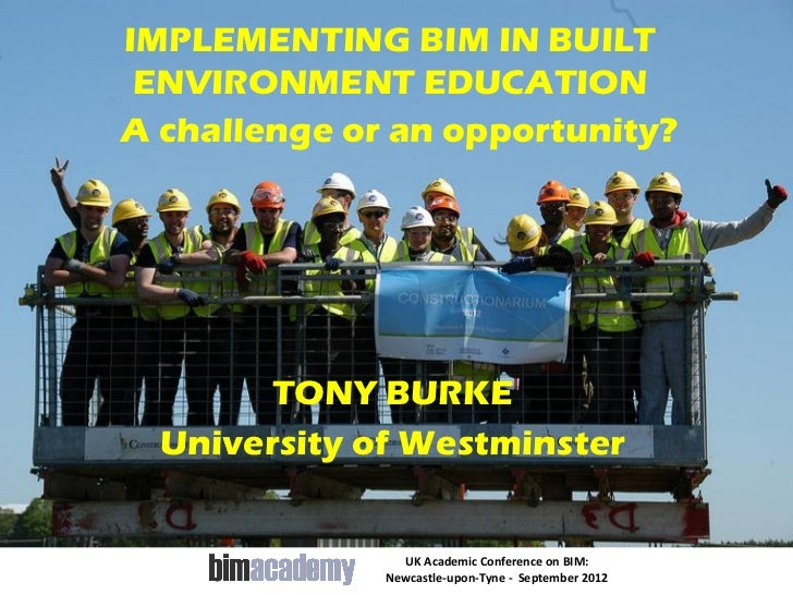 IMPLEMENTING BIM IN BUILT ENVIRONMENT EDUCATIONA challenge or an opportunity?        TONY BURKE  University of Westminster...