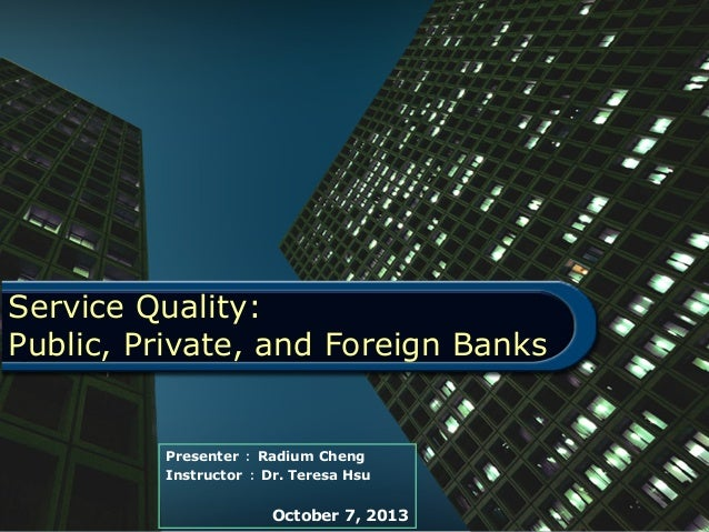 Service Quality: Public, Private, and Foreign Banks Presenter : Radium Cheng Instructor : Dr. Teresa Hsu October 7, 2013